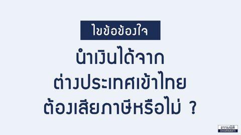 ไขข้อข้องใจ นำเงินได้จากต่างประเทศเข้าไทย ต้องเสียภาษีหรือไม่?