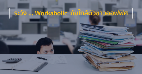 ระวัง … Workaholic  ภัยใกล้ตัวชาวออฟฟิศ