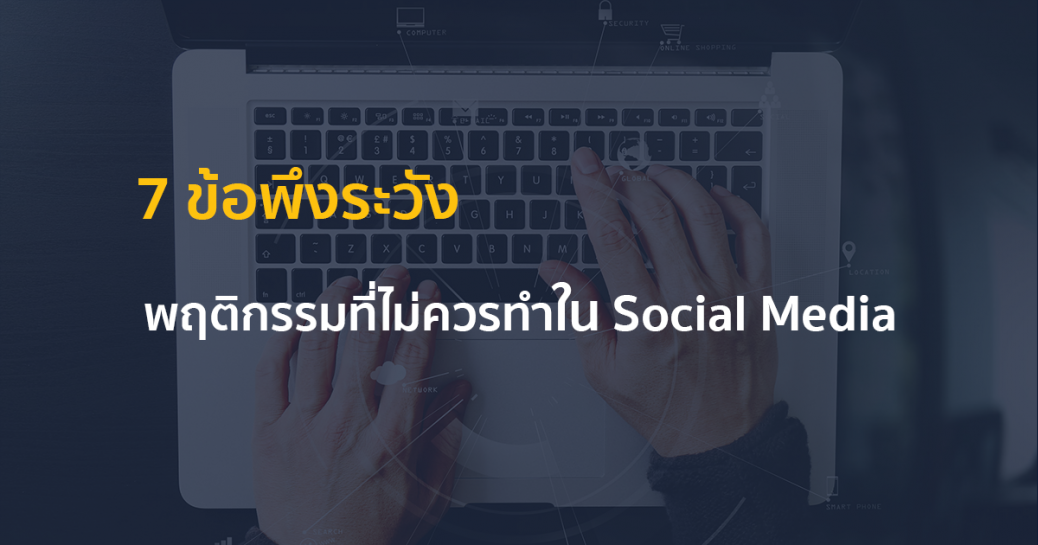 7 ข้อพึงระวัง ...พฤติกรรมที่ไม่ควรทำใน Social Media